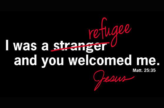I was a stranger/refugee and you welcomed me. Matt. 25:35 Jesus